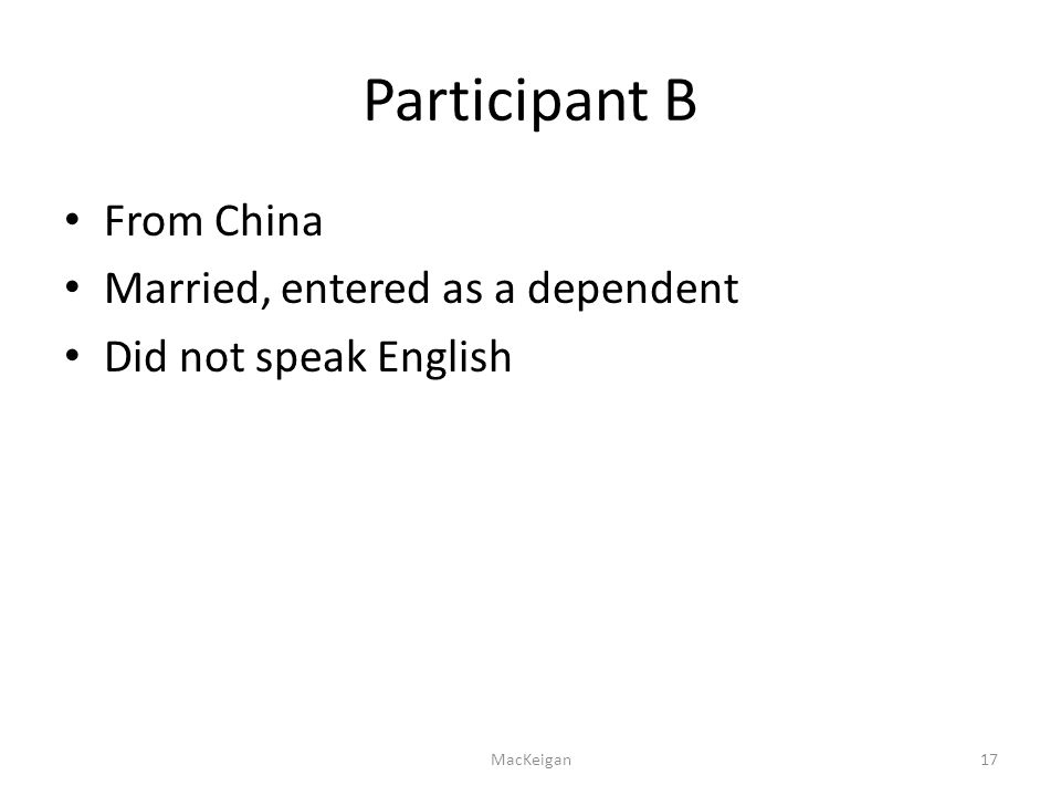 Participant B From China Married, entered as a dependent Did not speak English MacKeigan17