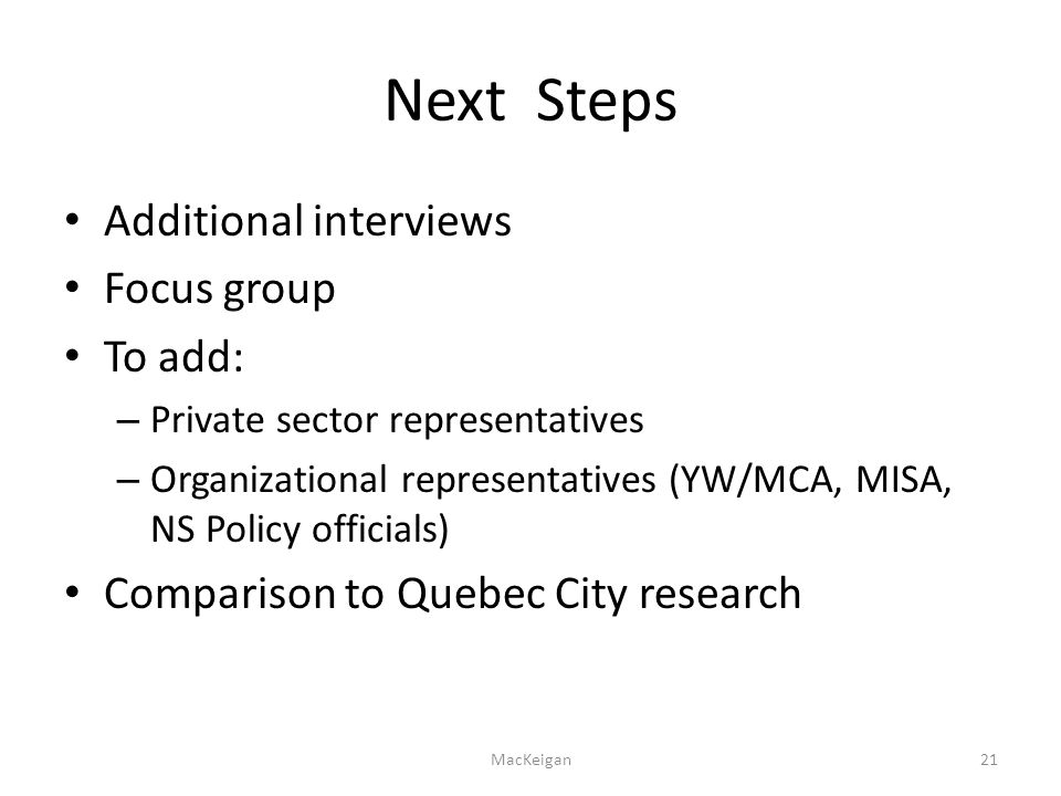 Next Steps Additional interviews Focus group To add: – Private sector representatives – Organizational representatives (YW/MCA, MISA, NS Policy officials) Comparison to Quebec City research MacKeigan21
