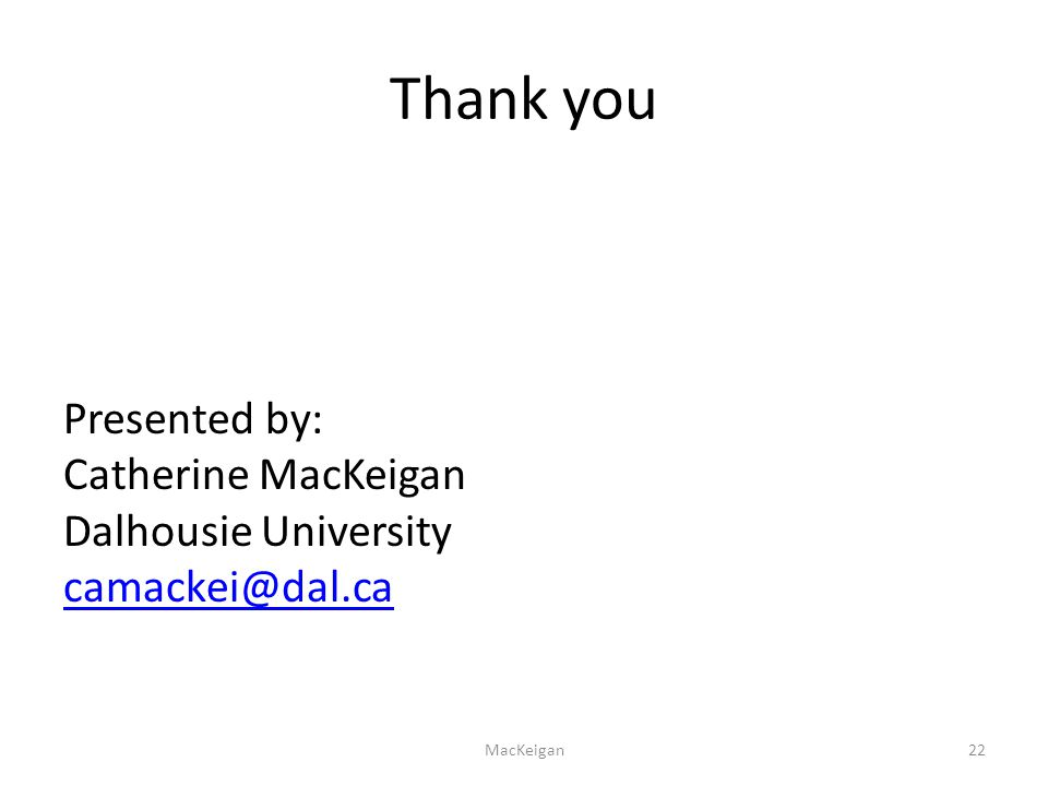 Thank you Presented by: Catherine MacKeigan Dalhousie University camackei@dal.ca camackei@dal.ca MacKeigan22