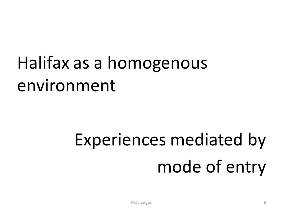 Halifax as a homogenous environment Experiences mediated by mode of entry MacKeigan9