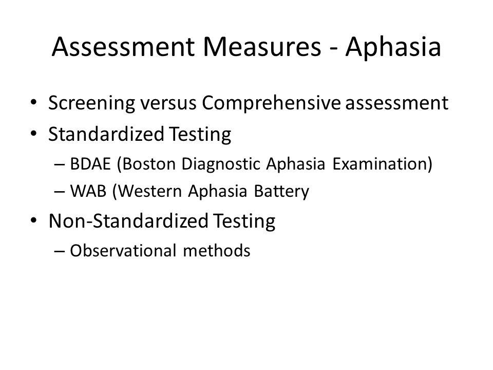 Assessment Measures - Aphasia Screening versus Comprehensive assessment Standardized Testing – BDAE (Boston Diagnostic Aphasia Examination) – WAB (Wes