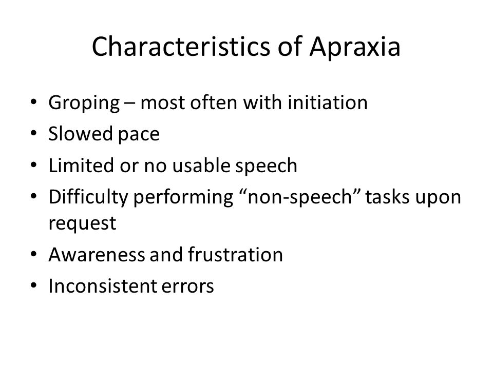 """Characteristics of Apraxia Groping – most often with initiation Slowed pace Limited or no usable speech Difficulty performing """"non-speech"""" tasks upon"""