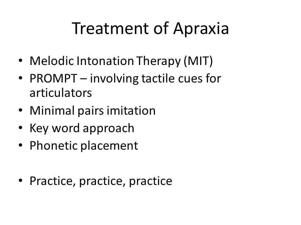 Treatment of Apraxia Melodic Intonation Therapy (MIT) PROMPT – involving tactile cues for articulators Minimal pairs imitation Key word approach Phone