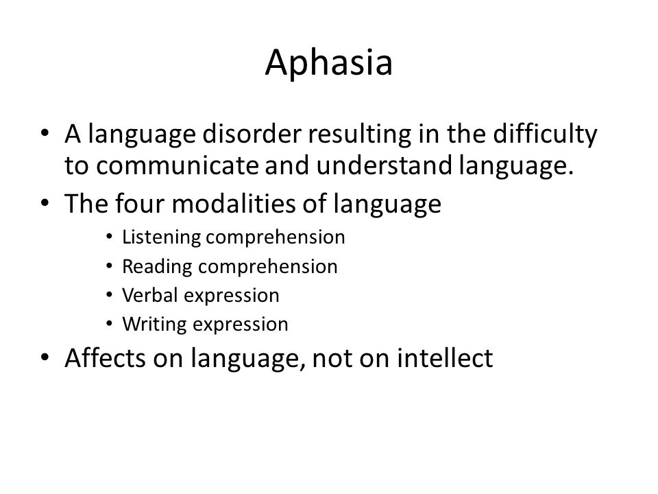 Aphasia A language disorder resulting in the difficulty to communicate and understand language. The four modalities of language Listening comprehensio