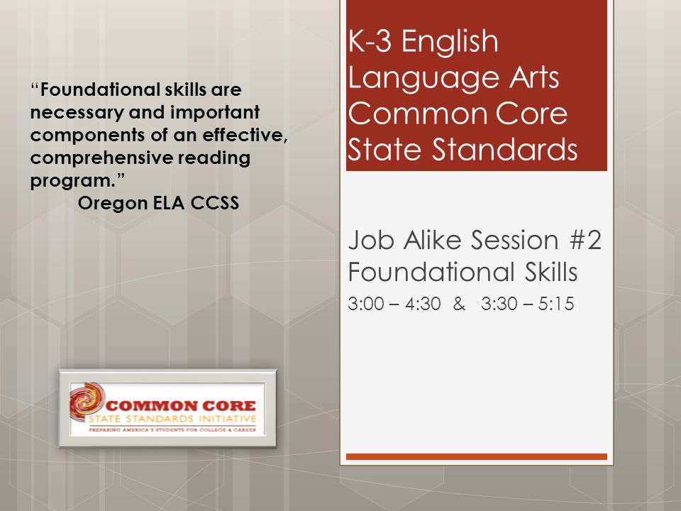 K-3 English Language Arts Common Core State Standards Job Alike Session #2 Foundational Skills 3:00 – 4:30 & 3:30 – 5:15 Foundational skills are necessary and important components of an effective, comprehensive reading program. Oregon ELA CCSS