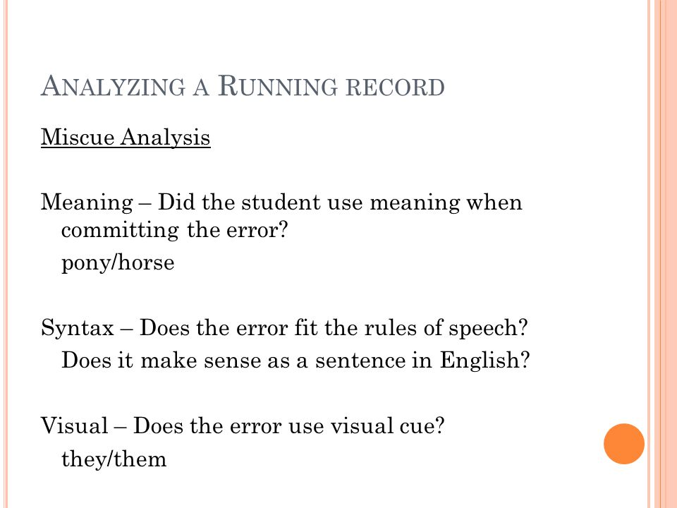 A NALYZING A R UNNING RECORD Miscue Analysis Meaning – Did the student use meaning when committing the error? pony/horse Syntax – Does the error fit t