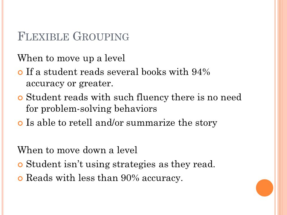 F LEXIBLE G ROUPING When to move up a level If a student reads several books with 94% accuracy or greater. Student reads with such fluency there is no