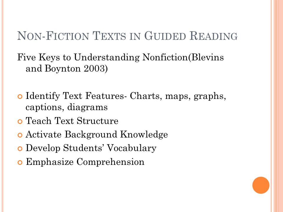 N ON -F ICTION T EXTS IN G UIDED R EADING Five Keys to Understanding Nonfiction(Blevins and Boynton 2003) Identify Text Features- Charts, maps, graphs