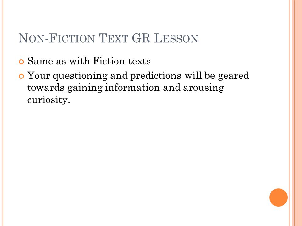 N ON -F ICTION T EXT GR L ESSON Same as with Fiction texts Your questioning and predictions will be geared towards gaining information and arousing curiosity.