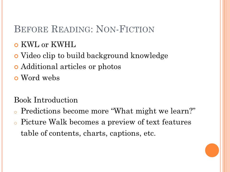 B EFORE R EADING : N ON -F ICTION KWL or KWHL Video clip to build background knowledge Additional articles or photos Word webs Book Introduction o Predictions become more What might we learn? o Picture Walk becomes a preview of text features table of contents, charts, captions, etc.