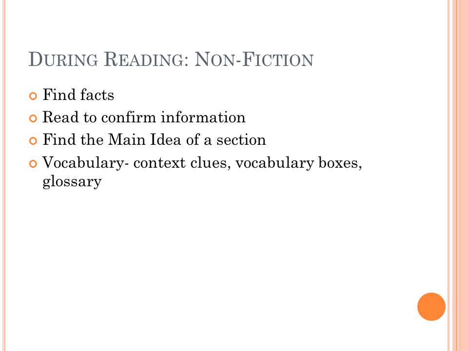 D URING R EADING : N ON -F ICTION Find facts Read to confirm information Find the Main Idea of a section Vocabulary- context clues, vocabulary boxes, glossary