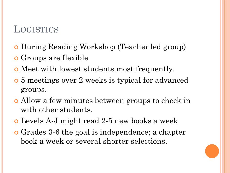L OGISTICS During Reading Workshop (Teacher led group) Groups are flexible Meet with lowest students most frequently.