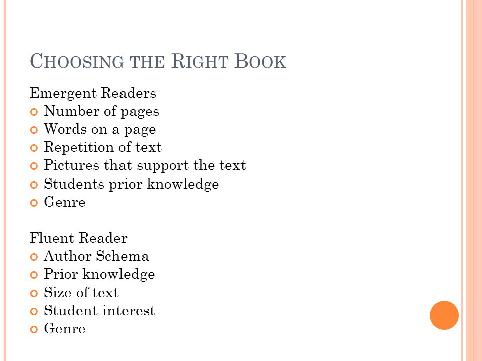 C HOOSING THE R IGHT B OOK Emergent Readers Number of pages Words on a page Repetition of text Pictures that support the text Students prior knowledge Genre Fluent Reader Author Schema Prior knowledge Size of text Student interest Genre