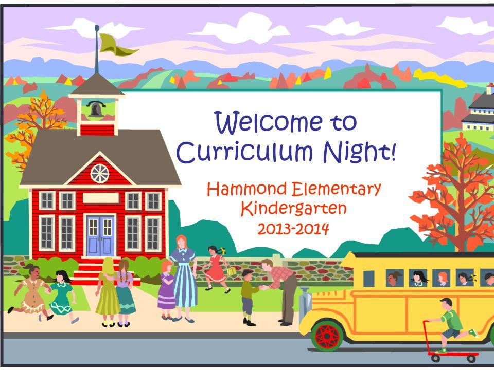 Welcome to Curriculum Night! Hammond Elementary Kindergarten 2013-2014