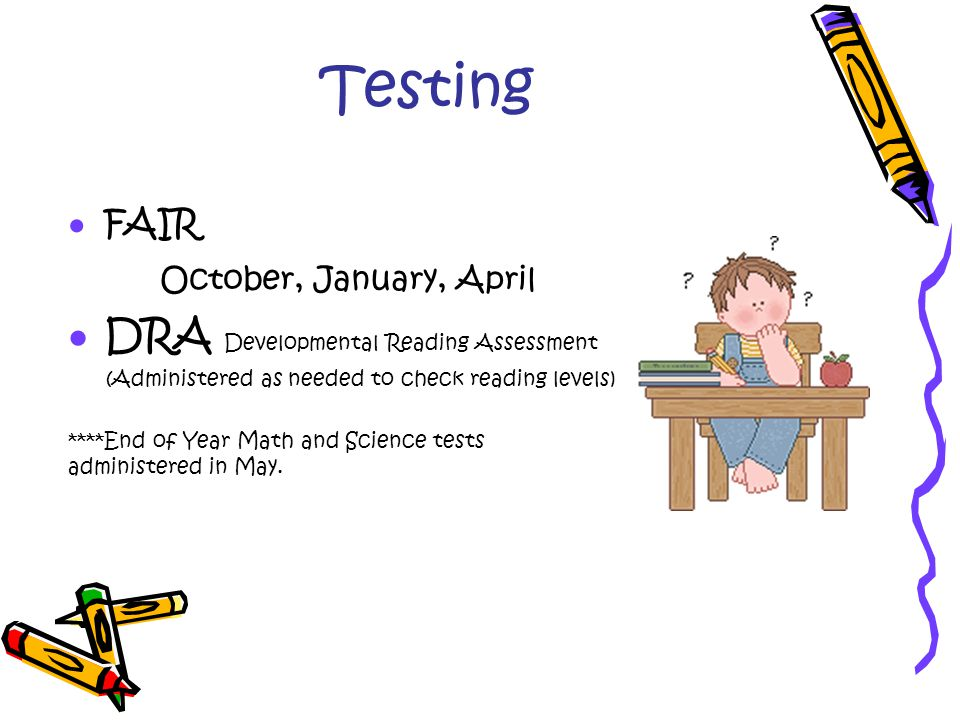Testing  FAIR October, January, April  DRA Developmental Reading Assessment (Administered as needed to check reading levels) ****End of Year Math and Science tests administered in May.