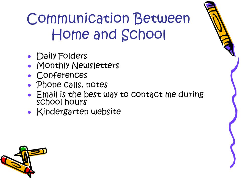 Communication Between Home and School  Daily Folders  Monthly Newsletters  Conferences  Phone calls, notes  Email is the best way to contact me during school hours  Kindergarten website