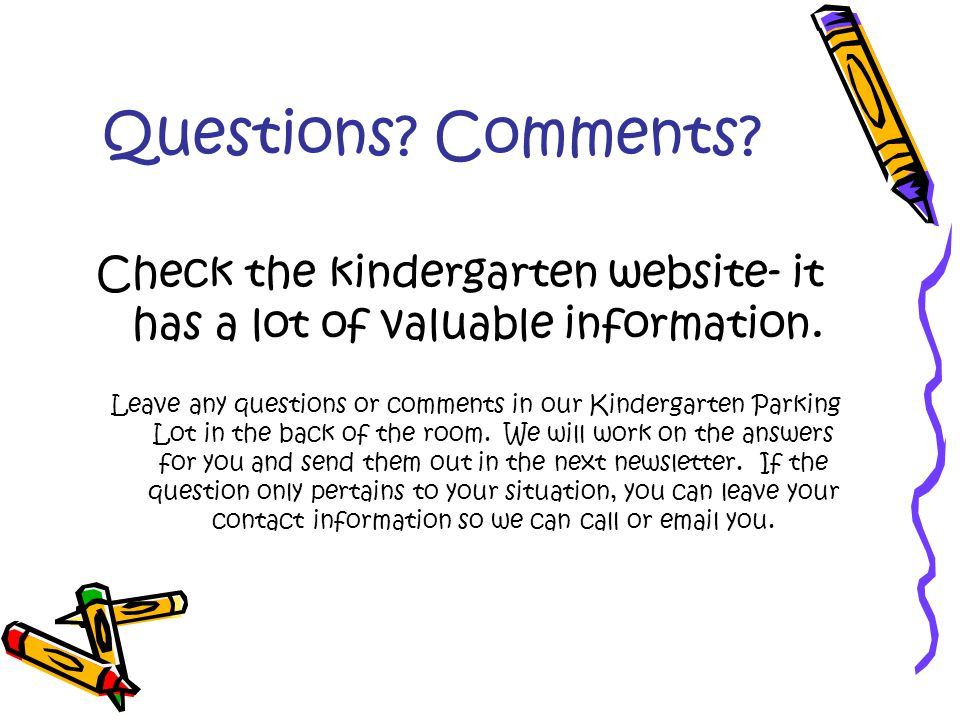 Questions. Comments. Check the kindergarten website- it has a lot of valuable information.