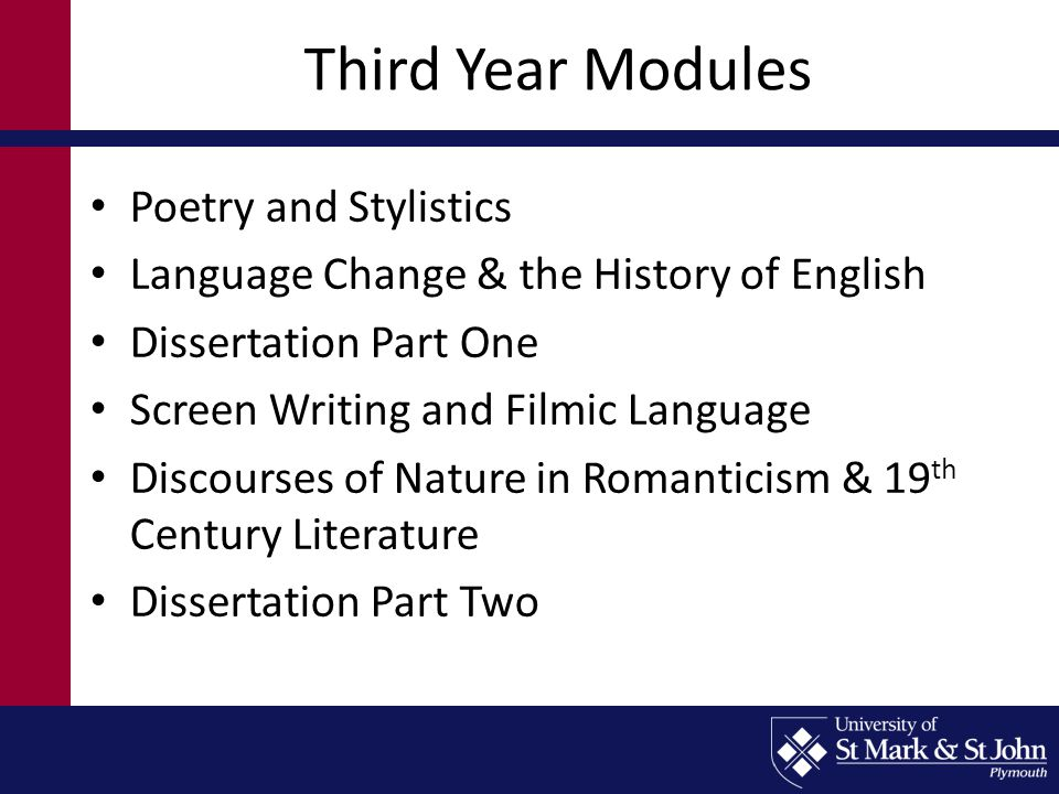 Third Year Modules Poetry and Stylistics Language Change & the History of English Dissertation Part One Screen Writing and Filmic Language Discourses of Nature in Romanticism & 19 th Century Literature Dissertation Part Two