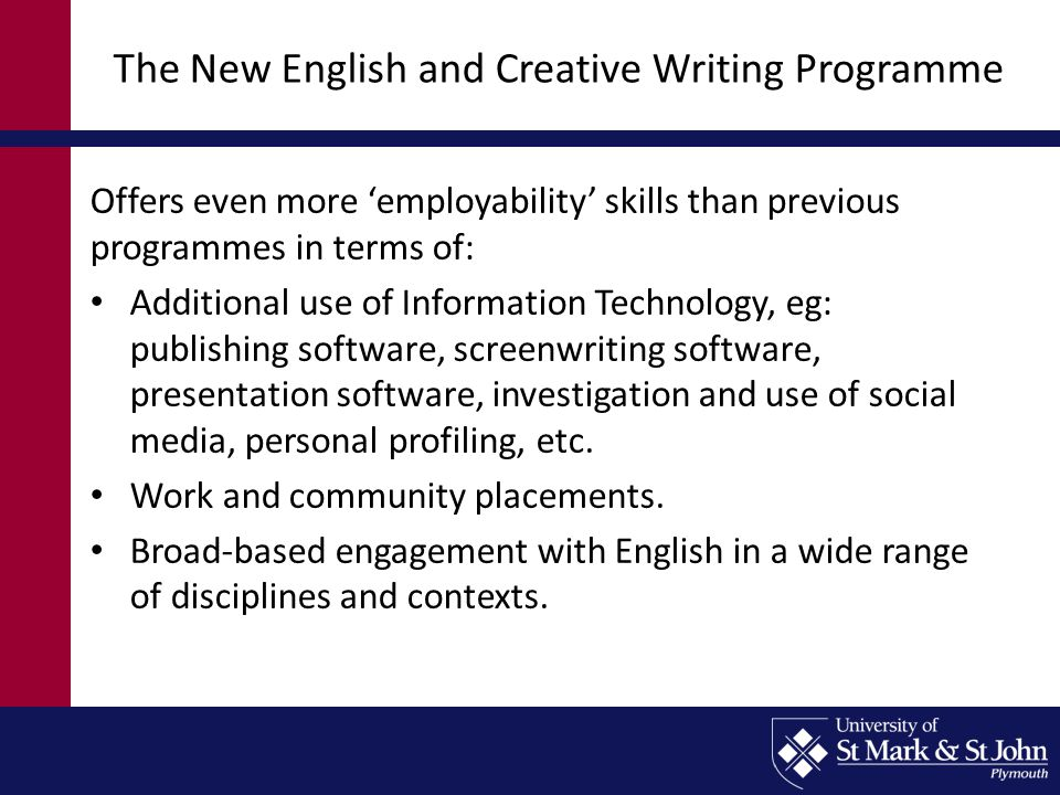 The New English and Creative Writing Programme Offers even more 'employability' skills than previous programmes in terms of: Additional use of Information Technology, eg: publishing software, screenwriting software, presentation software, investigation and use of social media, personal profiling, etc.