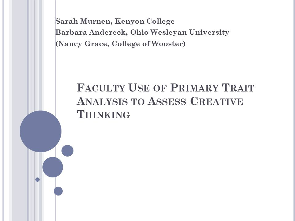 F ACULTY U SE OF P RIMARY T RAIT A NALYSIS TO A SSESS C REATIVE T HINKING Sarah Murnen, Kenyon College Barbara Andereck, Ohio Wesleyan University (Nancy Grace, College of Wooster)