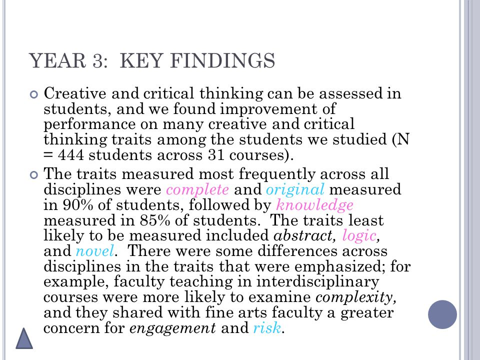 YEAR 3: KEY FINDINGS Creative and critical thinking can be assessed in students, and we found improvement of performance on many creative and critical thinking traits among the students we studied (N = 444 students across 31 courses).