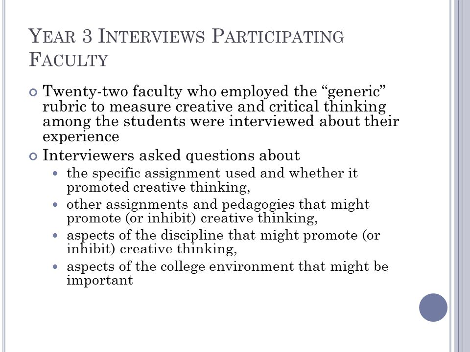 Y EAR 3 I NTERVIEWS P ARTICIPATING F ACULTY Twenty-two faculty who employed the generic rubric to measure creative and critical thinking among the students were interviewed about their experience Interviewers asked questions about the specific assignment used and whether it promoted creative thinking, other assignments and pedagogies that might promote (or inhibit) creative thinking, aspects of the discipline that might promote (or inhibit) creative thinking, aspects of the college environment that might be important