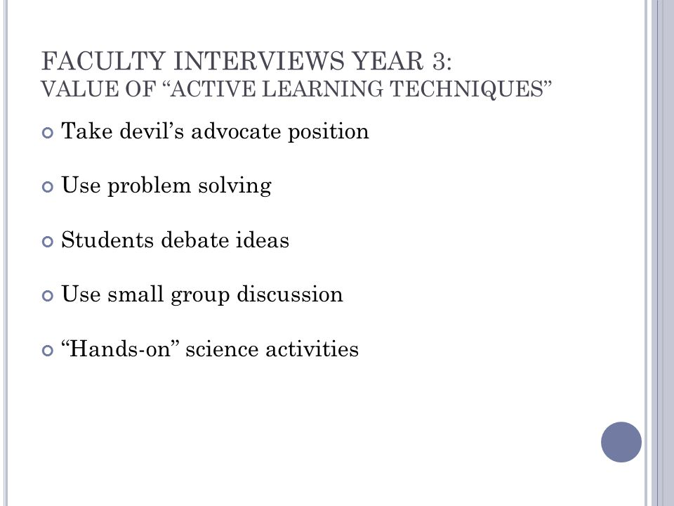FACULTY INTERVIEWS YEAR 3: VALUE OF ACTIVE LEARNING TECHNIQUES Take devil's advocate position Use problem solving Students debate ideas Use small group discussion Hands-on science activities