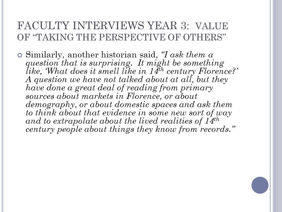 FACULTY INTERVIEWS YEAR 3: VALUE OF TAKING THE PERSPECTIVE OF OTHERS Similarly, another historian said, I ask them a question that is surprising.