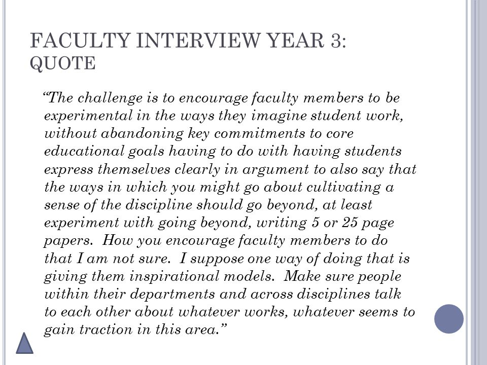 FACULTY INTERVIEW YEAR 3: QUOTE The challenge is to encourage faculty members to be experimental in the ways they imagine student work, without abandoning key commitments to core educational goals having to do with having students express themselves clearly in argument to also say that the ways in which you might go about cultivating a sense of the discipline should go beyond, at least experiment with going beyond, writing 5 or 25 page papers.