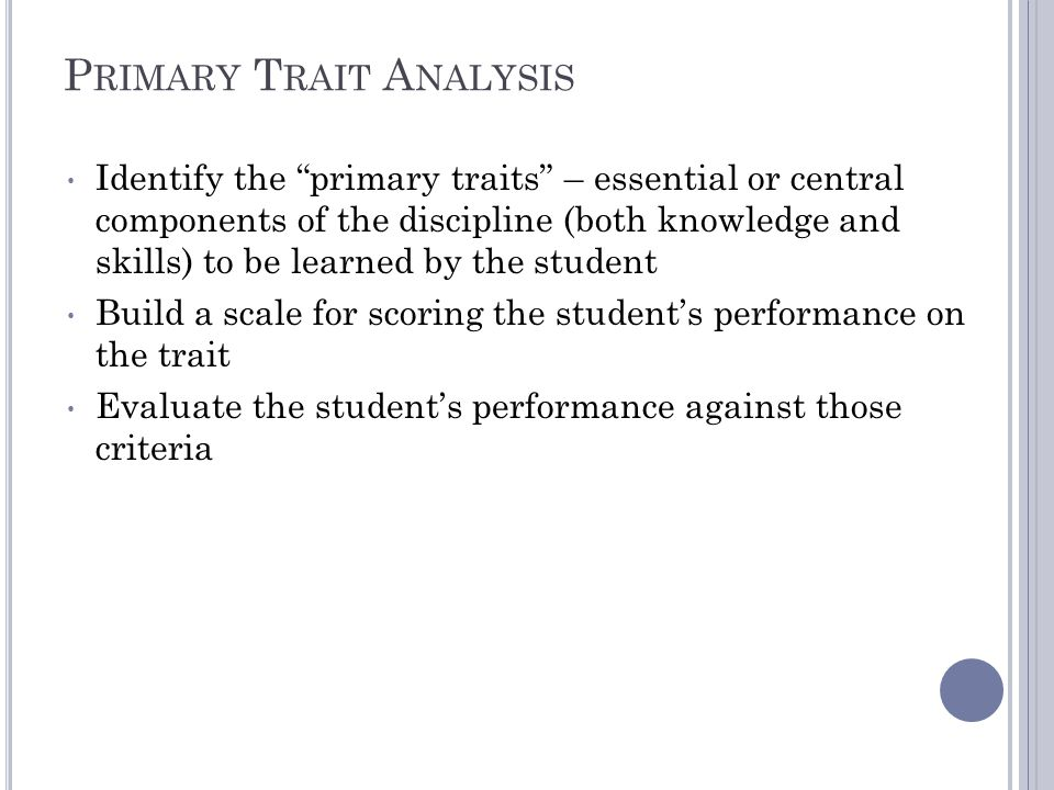 P RIMARY T RAIT A NALYSIS Identify the primary traits – essential or central components of the discipline (both knowledge and skills) to be learned by the student Build a scale for scoring the student's performance on the trait Evaluate the student's performance against those criteria
