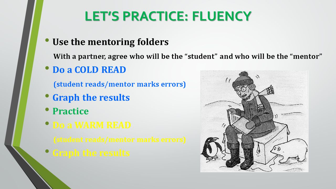 LET'S PRACTICE: FLUENCY Use the mentoring folders With a partner, agree who will be the student and who will be the mentor Do a COLD READ (student reads/mentor marks errors) Graph the results Practice Do a WARM READ (student reads/mentor marks errors) Graph the results