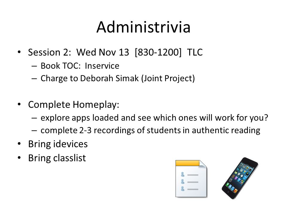 Administrivia Session 2: Wed Nov 13 [830-1200] TLC – Book TOC: Inservice – Charge to Deborah Simak (Joint Project) Complete Homeplay: – explore apps loaded and see which ones will work for you.