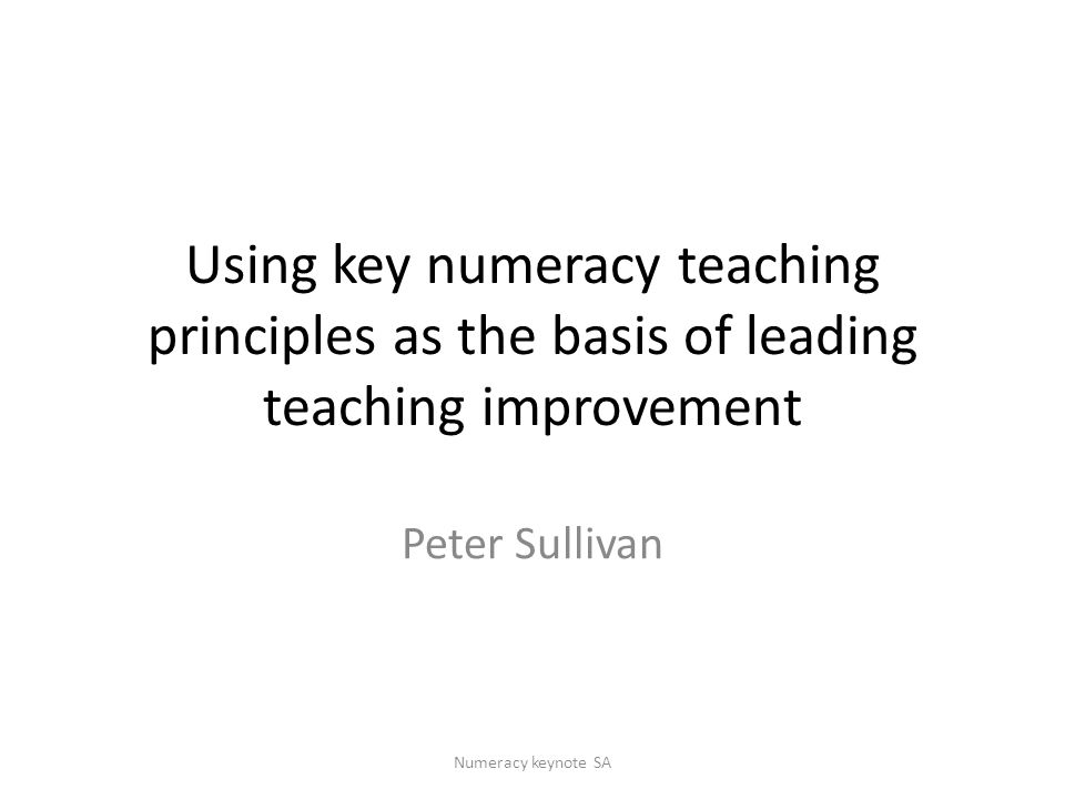 Using key numeracy teaching principles as the basis of leading teaching improvement Peter Sullivan Numeracy keynote SA
