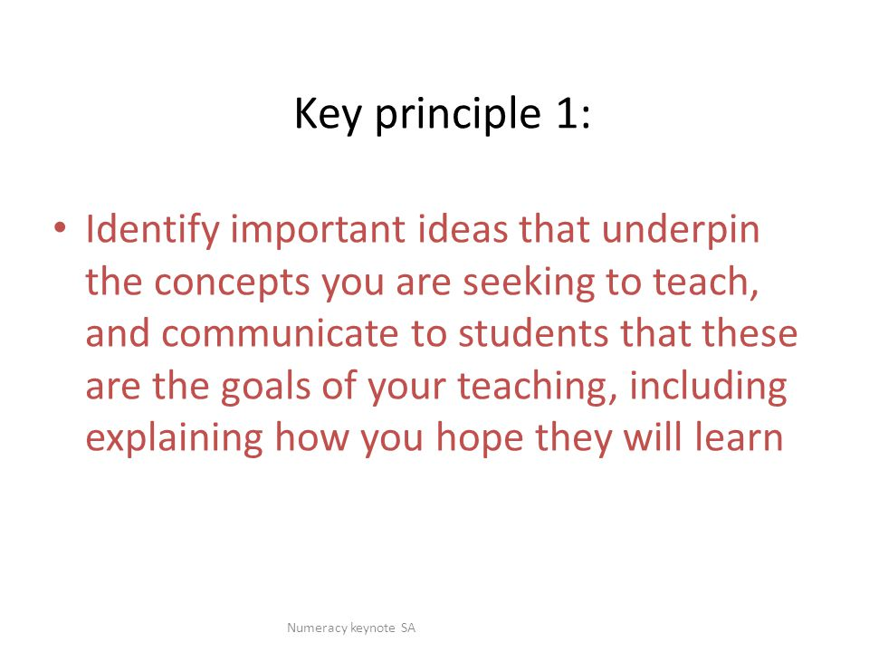 Key principle 1: Identify important ideas that underpin the concepts you are seeking to teach, and communicate to students that these are the goals of your teaching, including explaining how you hope they will learn Numeracy keynote SA