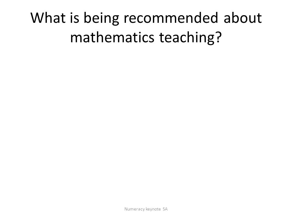 What is being recommended about mathematics teaching Numeracy keynote SA