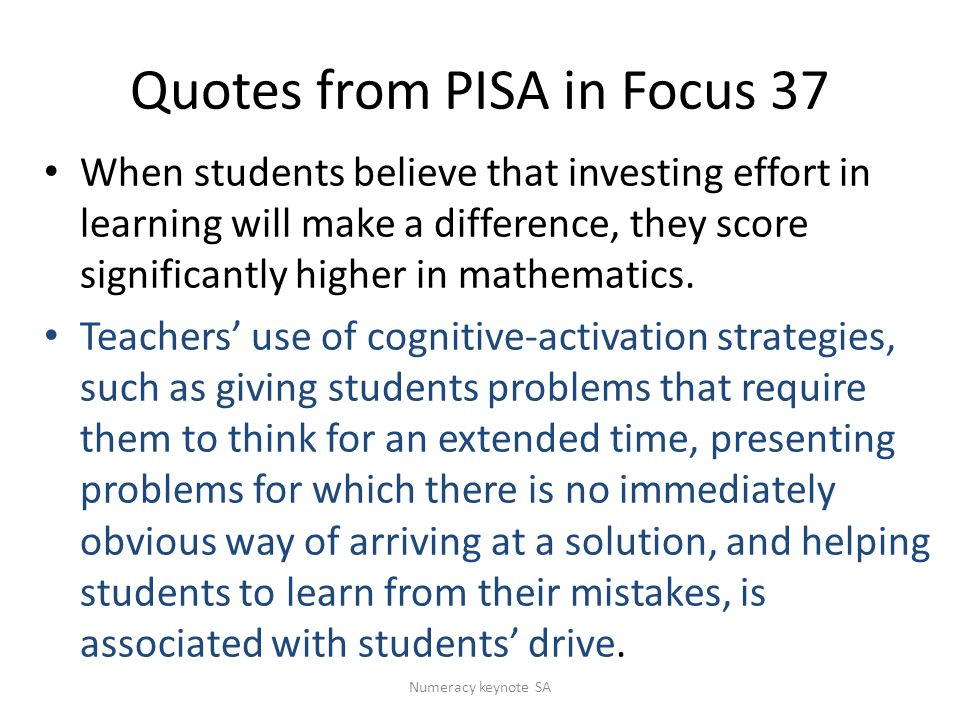 Quotes from PISA in Focus 37 When students believe that investing effort in learning will make a difference, they score significantly higher in mathematics.
