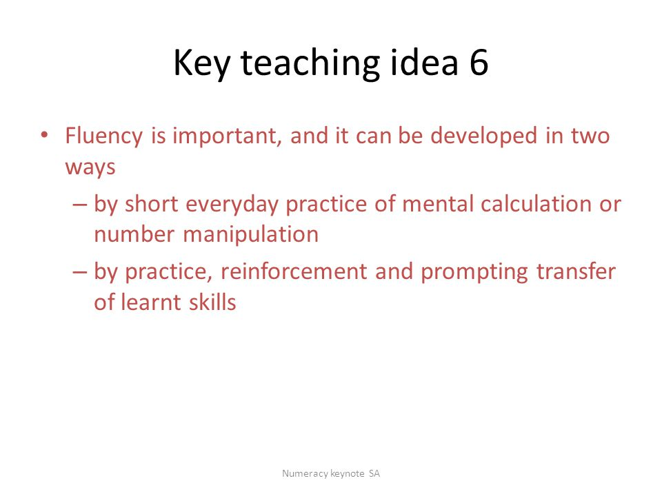 Key teaching idea 6 Fluency is important, and it can be developed in two ways – by short everyday practice of mental calculation or number manipulation – by practice, reinforcement and prompting transfer of learnt skills Numeracy keynote SA
