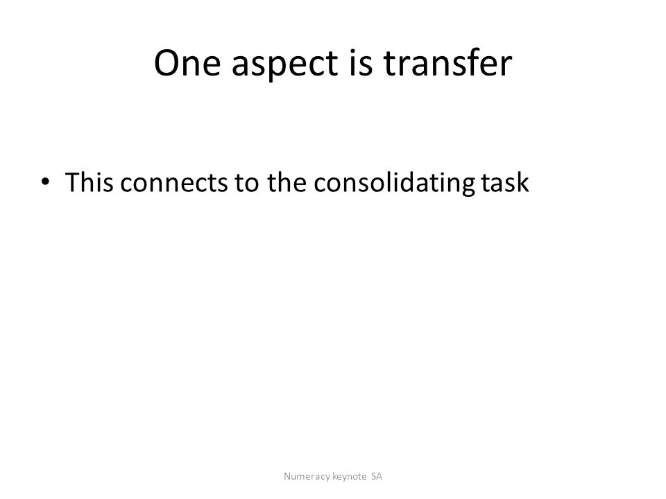 One aspect is transfer This connects to the consolidating task Numeracy keynote SA