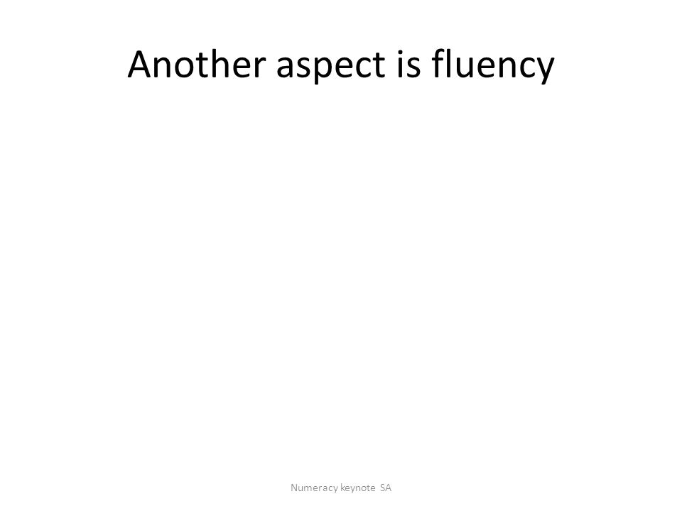 Another aspect is fluency Numeracy keynote SA