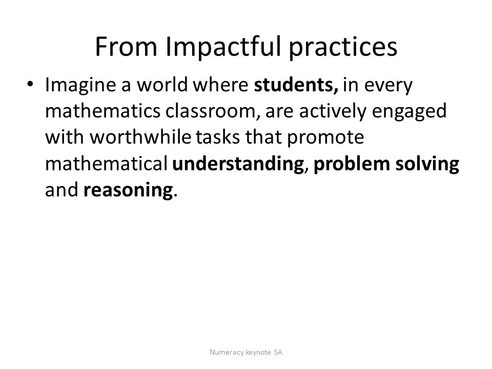 From Impactful practices Imagine a world where students, in every mathematics classroom, are actively engaged with worthwhile tasks that promote mathematical understanding, problem solving and reasoning.
