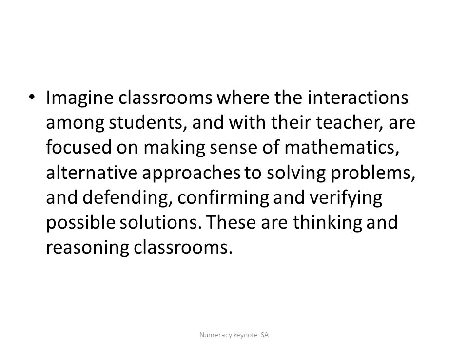 Imagine classrooms where the interactions among students, and with their teacher, are focused on making sense of mathematics, alternative approaches to solving problems, and defending, confirming and verifying possible solutions.