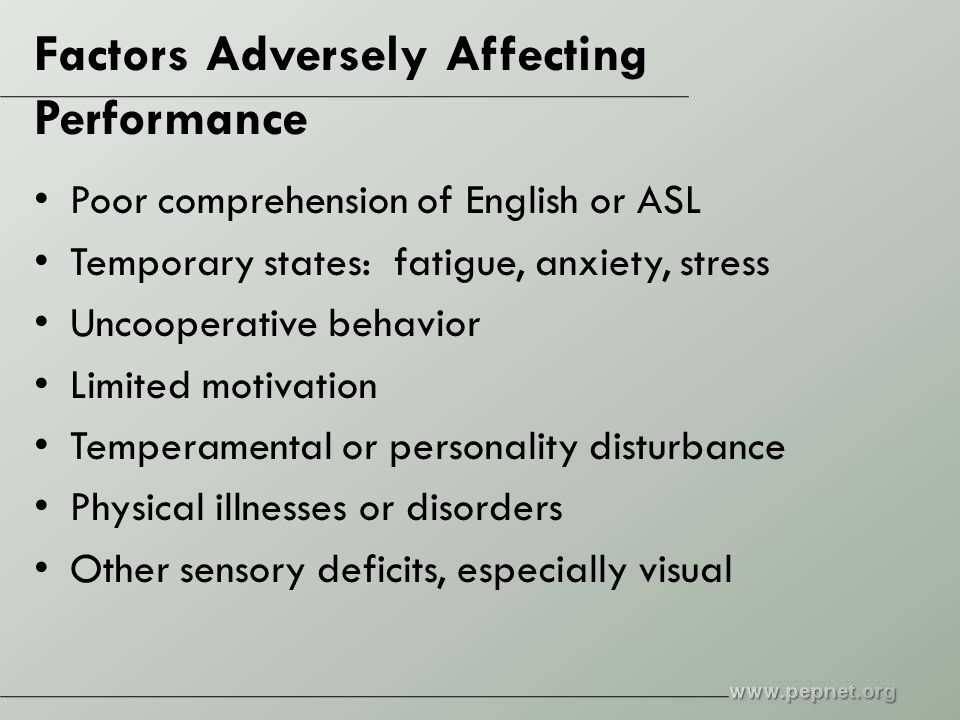 Factors Adversely Affecting Performance Poor comprehension of English or ASL Temporary states: fatigue, anxiety, stress Uncooperative behavior Limited motivation Temperamental or personality disturbance Physical illnesses or disorders Other sensory deficits, especially visual