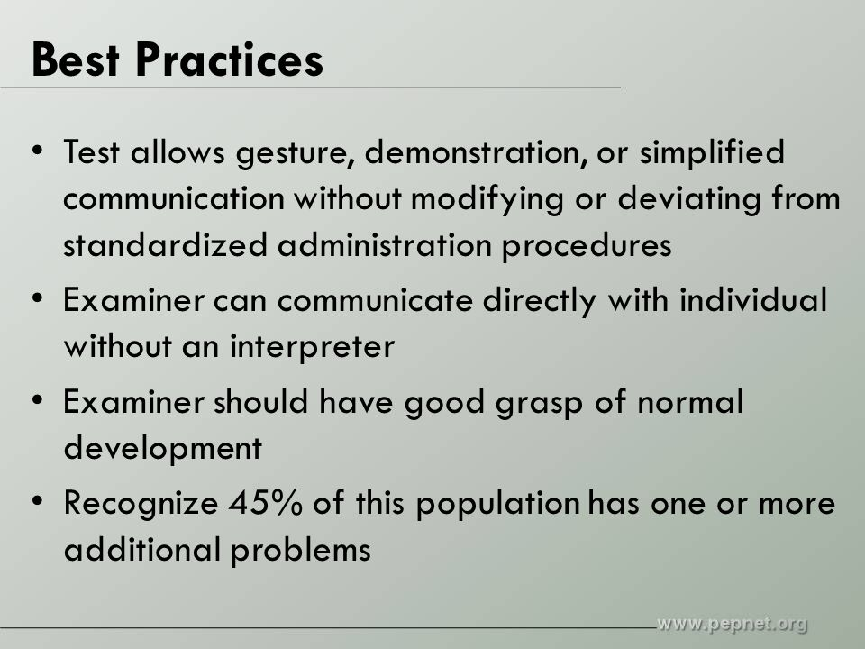 Best Practices Test allows gesture, demonstration, or simplified communication without modifying or deviating from standardized administration procedures Examiner can communicate directly with individual without an interpreter Examiner should have good grasp of normal development Recognize 45% of this population has one or more additional problems