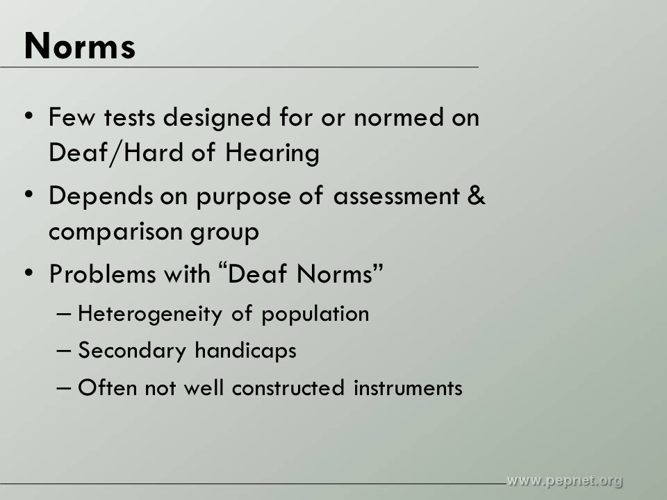 Norms Few tests designed for or normed on Deaf/Hard of Hearing Depends on purpose of assessment & comparison group Problems with Deaf Norms – Heterogeneity of population – Secondary handicaps – Often not well constructed instruments