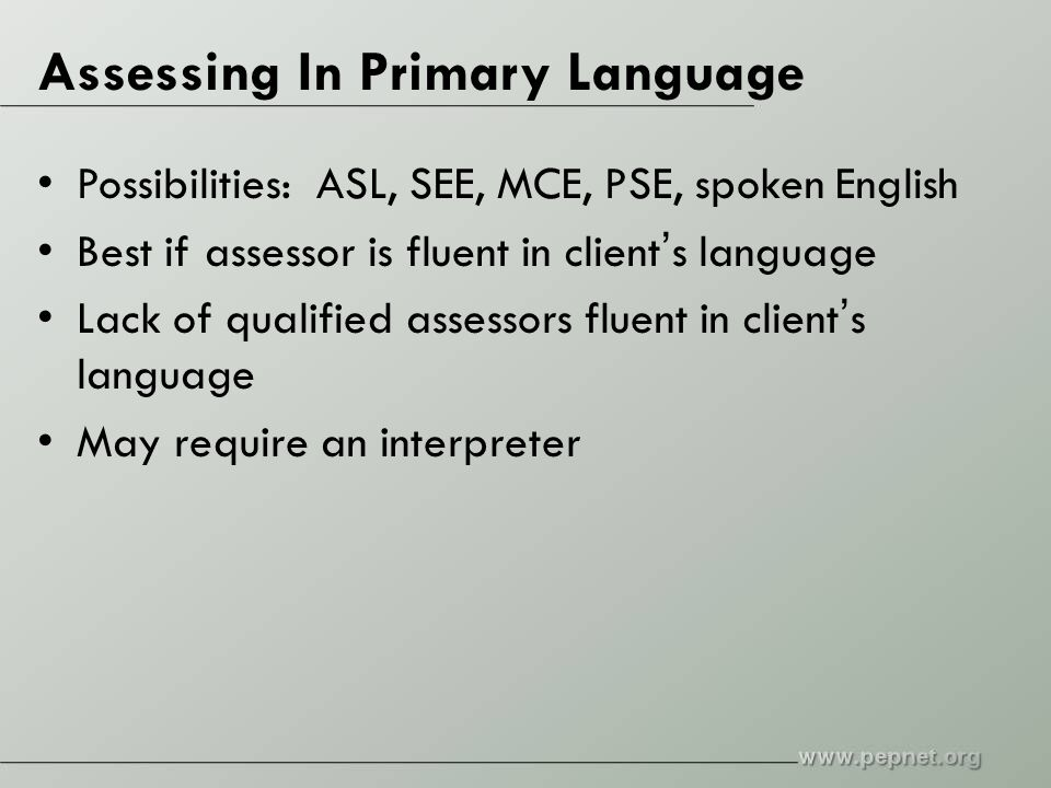 Assessing In Primary Language Possibilities: ASL, SEE, MCE, PSE, spoken English Best if assessor is fluent in client's language Lack of qualified assessors fluent in client's language May require an interpreter