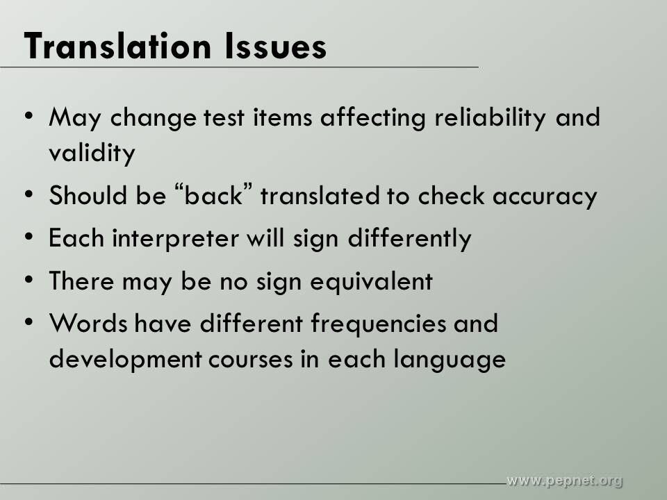 Translation Issues May change test items affecting reliability and validity Should be back translated to check accuracy Each interpreter will sign differently There may be no sign equivalent Words have different frequencies and development courses in each language