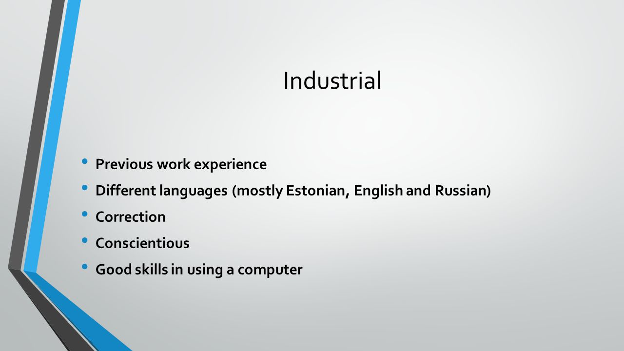 Industrial Previous work experience Different languages (mostly Estonian, English and Russian) Correction Conscientious Good skills in using a computer