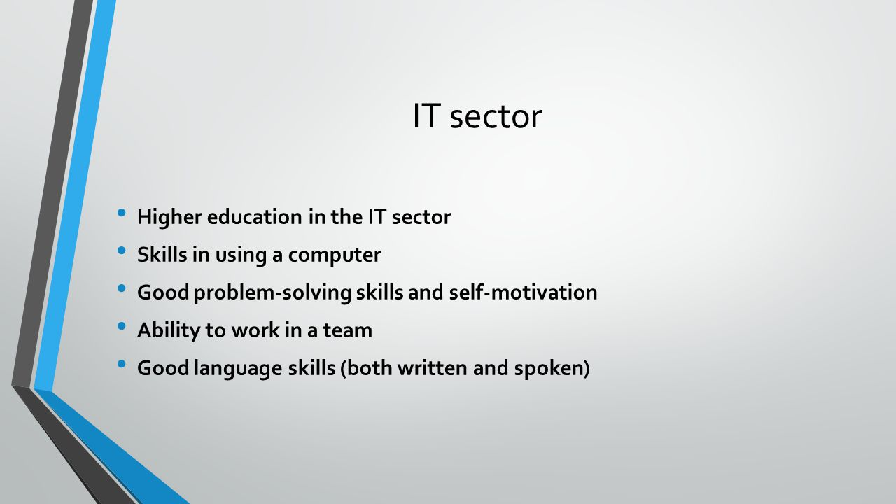 IT sector Higher education in the IT sector Skills in using a computer Good problem-solving skills and self-motivation Ability to work in a team Good language skills (both written and spoken)
