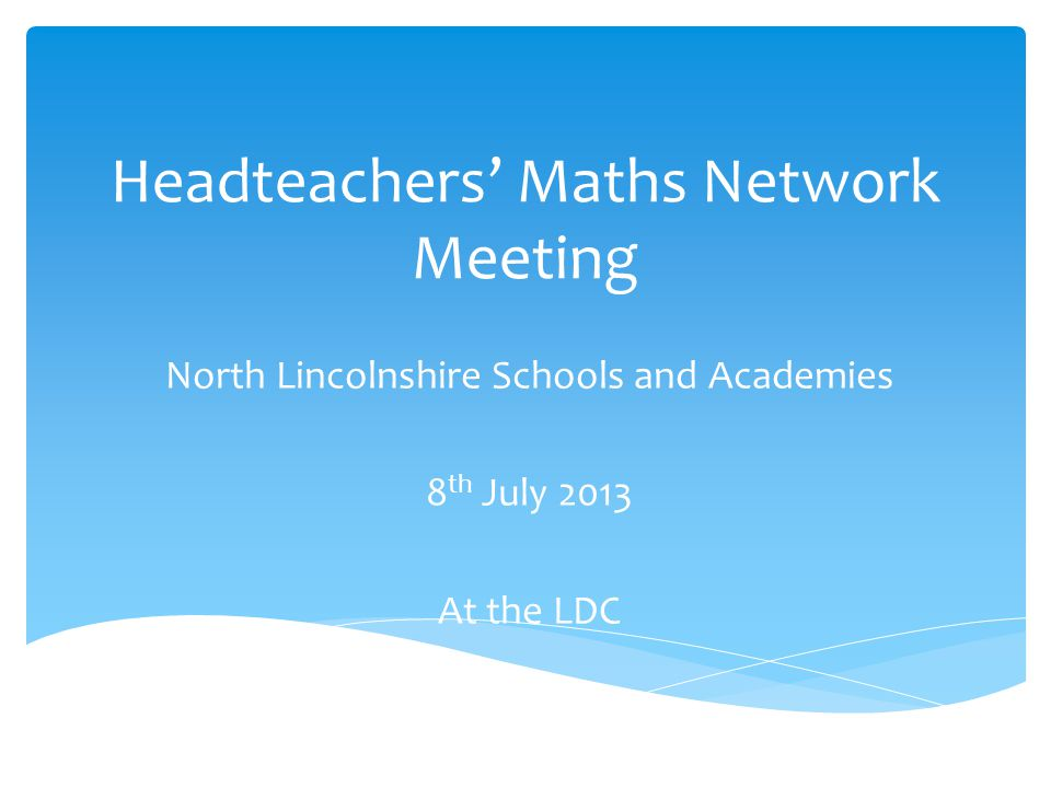 Headteachers' Maths Network Meeting North Lincolnshire Schools and Academies 8 th July 2013 At the LDC