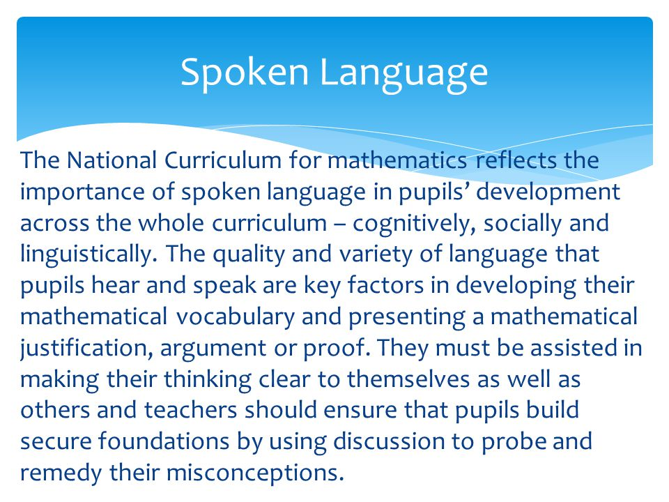 The National Curriculum for mathematics reflects the importance of spoken language in pupils' development across the whole curriculum – cognitively, socially and linguistically.